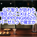 【特定】山下智久のバーXはどこ?バーゼルク(ROPPONGI662)で東京タワーを展望か?